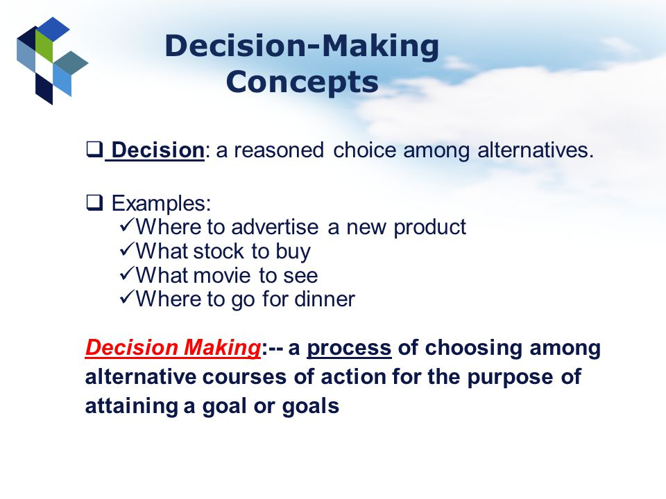 Decision: a reasoned choice among alternatives. Examples: Where to advertise a new product What stock to buy What movie to see Where to go for dinner
