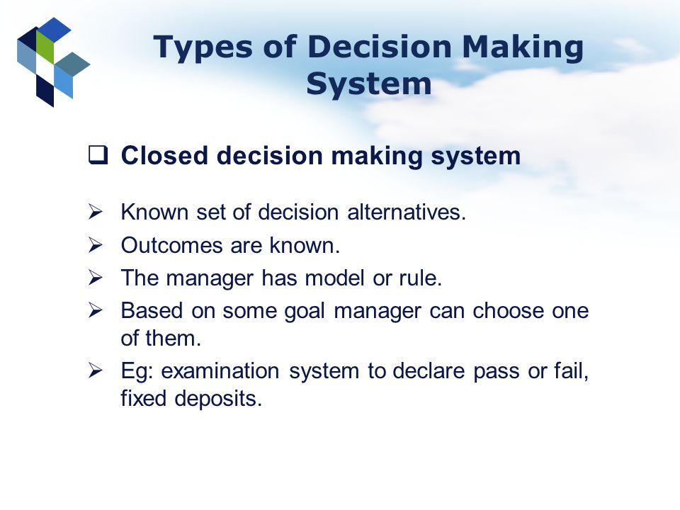 Closed decision making system Known set of decision alternatives. Outcomes are known. The manager has model or rule. Based on some goal manager can ch