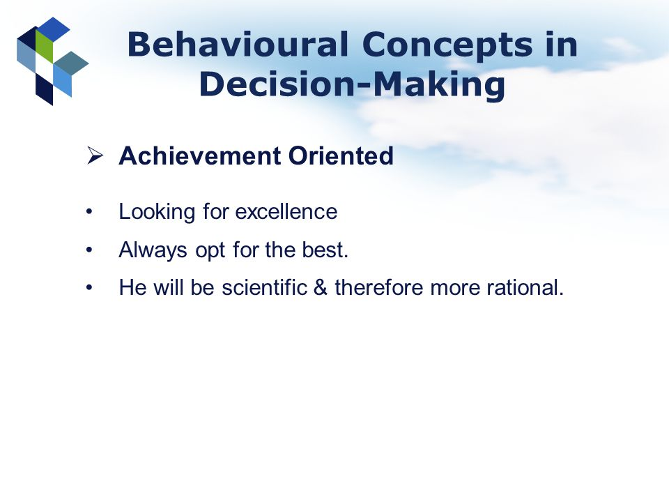 Achievement Oriented Looking for excellence Always opt for the best. He will be scientific & therefore more rational. Behavioural Concepts in Decision