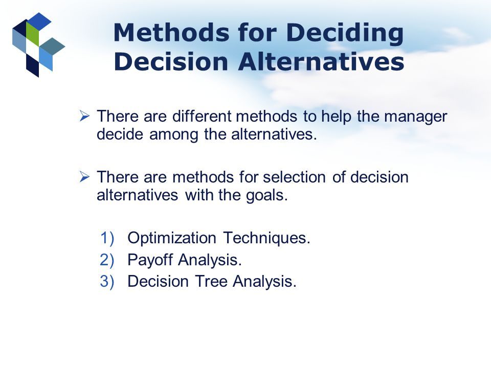 Methods for Deciding Decision Alternatives There are different methods to help the manager decide among the alternatives. There are methods for select