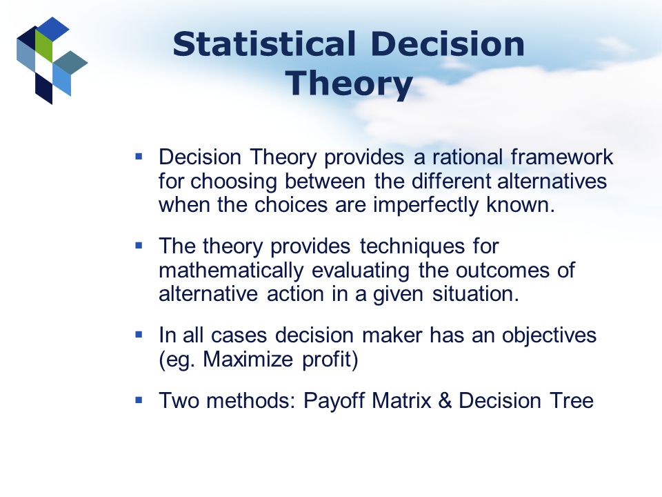 Statistical Decision Theory Decision Theory provides a rational framework for choosing between the different alternatives when the choices are imperfe