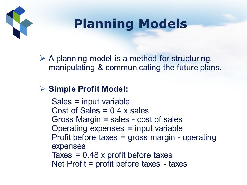 Planning Models A planning model is a method for structuring, manipulating & communicating the future plans. Simple Profit Model: Sales = input variab