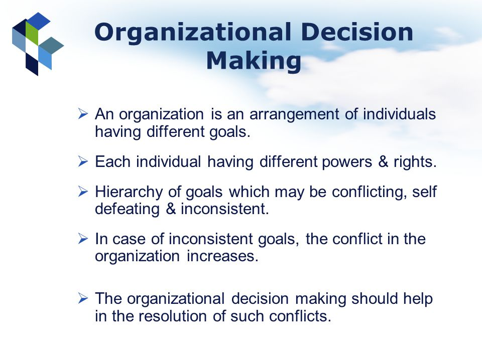 Organizational Decision Making An organization is an arrangement of individuals having different goals. Each individual having different powers & righ