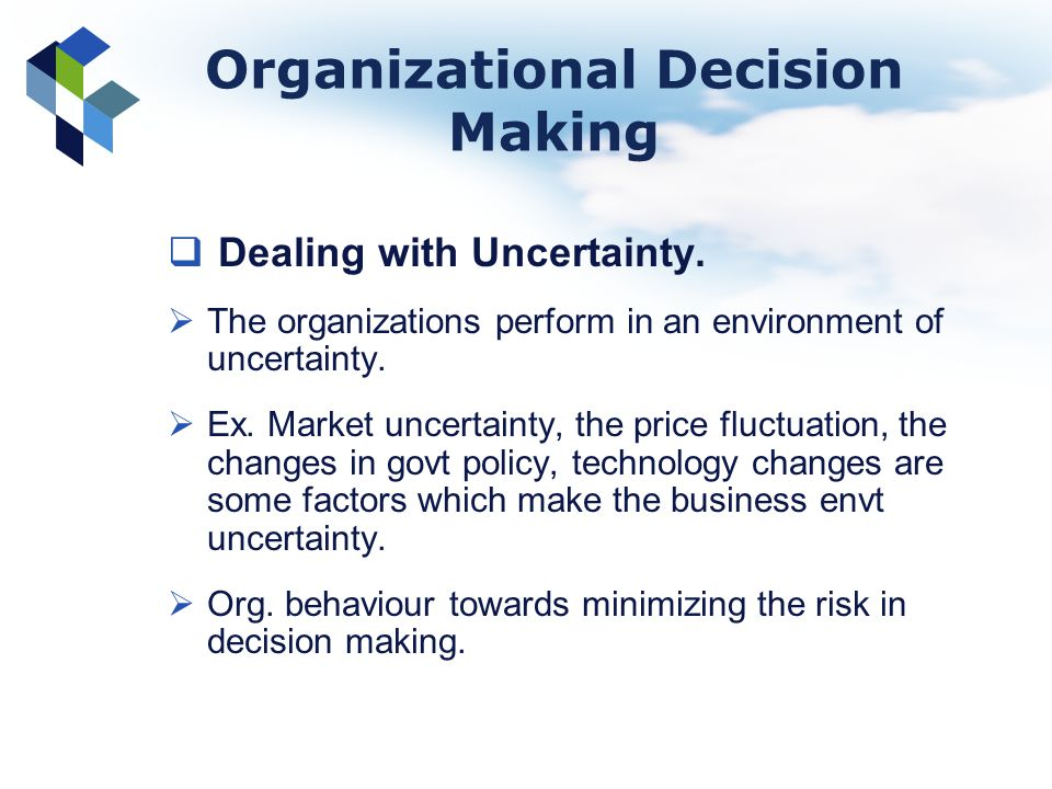 Organizational Decision Making Dealing with Uncertainty. The organizations perform in an environment of uncertainty. Ex. Market uncertainty, the price