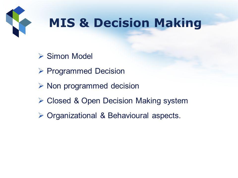 MIS & Decision Making Simon Model Programmed Decision Non programmed decision Closed & Open Decision Making system Organizational & Behavioural aspect
