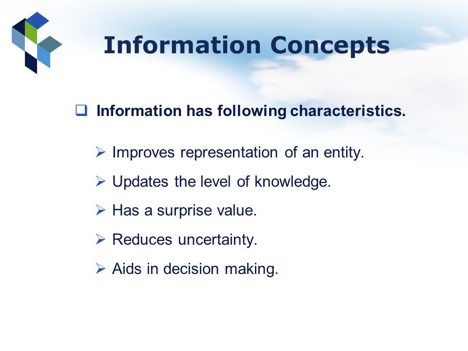 Information Concepts Information has following characteristics. Improves representation of an entity. Updates the level of knowledge. Has a surprise v