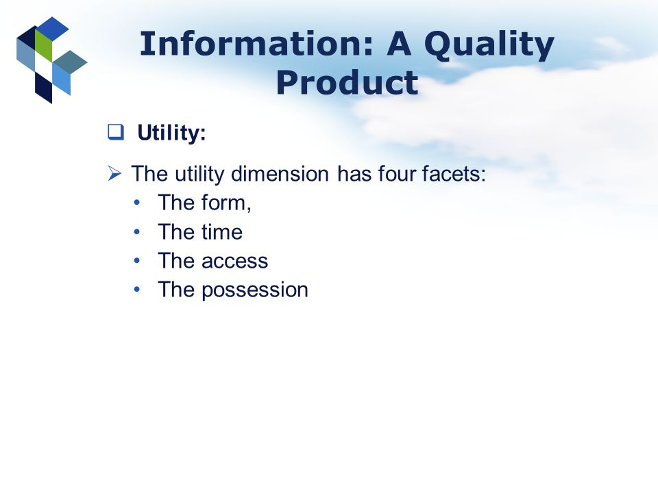 Information: A Quality Product Utility: The utility dimension has four facets: The form, The time The access The possession