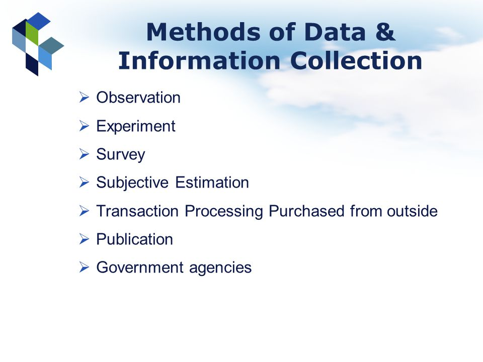 Methods of Data & Information Collection Observation Experiment Survey Subjective Estimation Transaction Processing Purchased from outside Publication