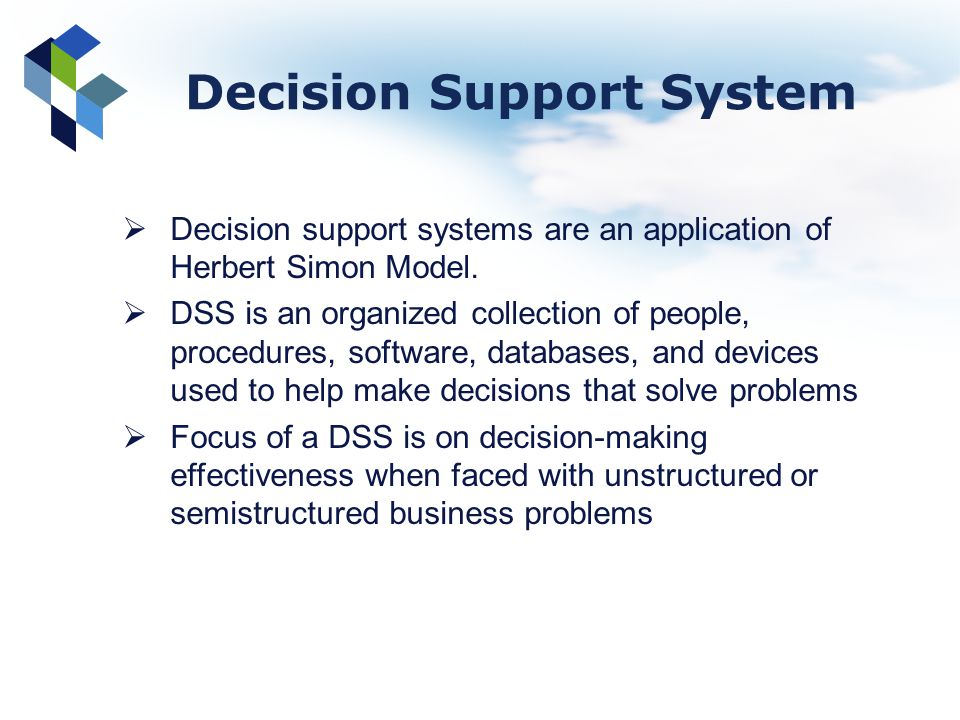 Decision support systems are an application of Herbert Simon Model. DSS is an organized collection of people, procedures, software, databases, and dev