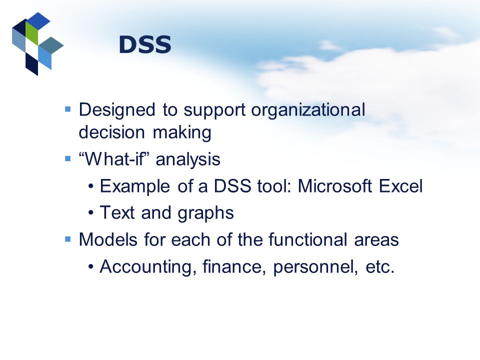 DSS Designed to support organizational decision making What-if analysis Example of a DSS tool: Microsoft Excel Text and graphs Models for each of the