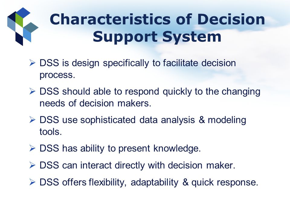 Characteristics of Decision Support System DSS is design specifically to facilitate decision process. DSS should able to respond quickly to the changi