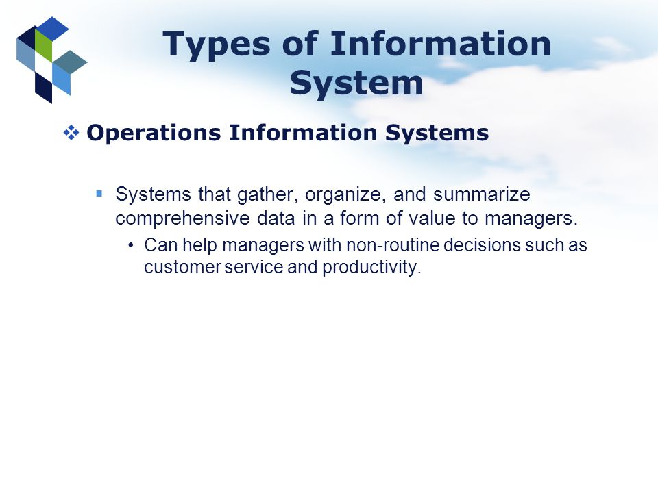 Types of Information System Operations Information Systems Systems that gather, organize, and summarize comprehensive data in a form of value to manag