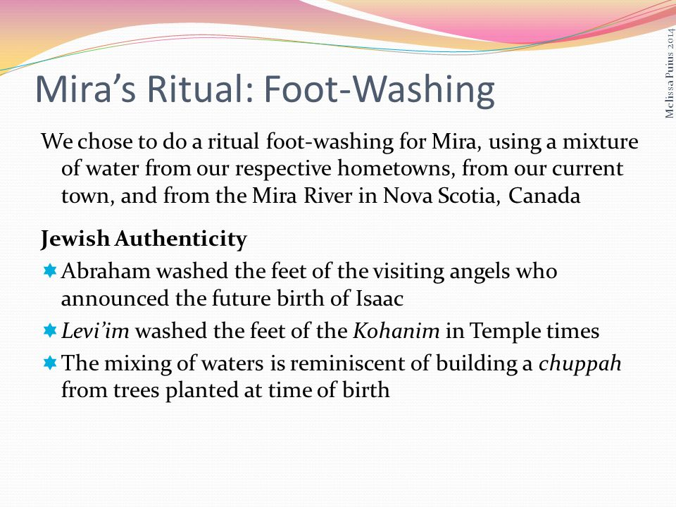 Miras Ritual: Foot-Washing We chose to do a ritual foot-washing for Mira, using a mixture of water from our respective hometowns, from our current town, and from the Mira River in Nova Scotia, Canada Jewish Authenticity Abraham washed the feet of the visiting angels who announced the future birth of Isaac Leviim washed the feet of the Kohanim in Temple times The mixing of waters is reminiscent of building a chuppah from trees planted at time of birth Melissa Puius 2014