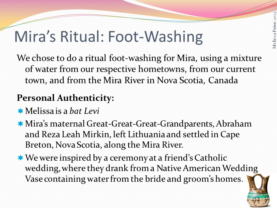 We chose to do a ritual foot-washing for Mira, using a mixture of water from our respective hometowns, from our current town, and from the Mira River in Nova Scotia, Canada Personal Authenticity: Melissa is a bat Levi Miras maternal Great-Great-Great-Grandparents, Abraham and Reza Leah Mirkin, left Lithuania and settled in Cape Breton, Nova Scotia, along the Mira River.