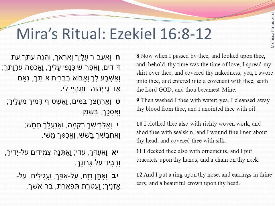 Miras Ritual: Ezekiel 16:8-12 ח וָאֶעֱבֹר עָלַיִךְ וָאֶרְאֵךְ, וְהִנֵּה עִתֵּךְ עֵת דֹּדִים, וָאֶפְרֹשׂ כְּנָפִי עָלַיִךְ, וָאֲכַסֶּה עֶרְוָתֵךְ ; וָאֶשָּׁבַע לָךְ וָאָבוֹא בִבְרִית אֹתָךְ, נְאֻם אֲדֹנָי יְהוִה -- וַתִּהְיִי - לִי.