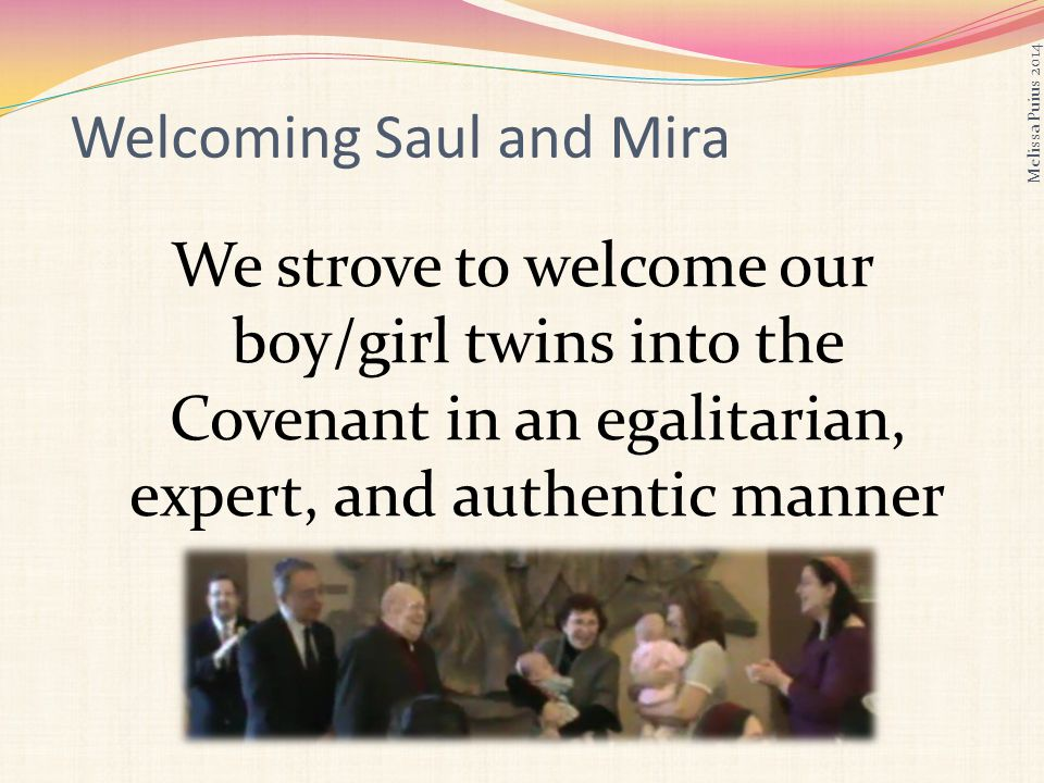 Welcoming Saul and Mira We strove to welcome our boy/girl twins into the Covenant in an egalitarian, expert, and authentic manner Melissa Puius 2014