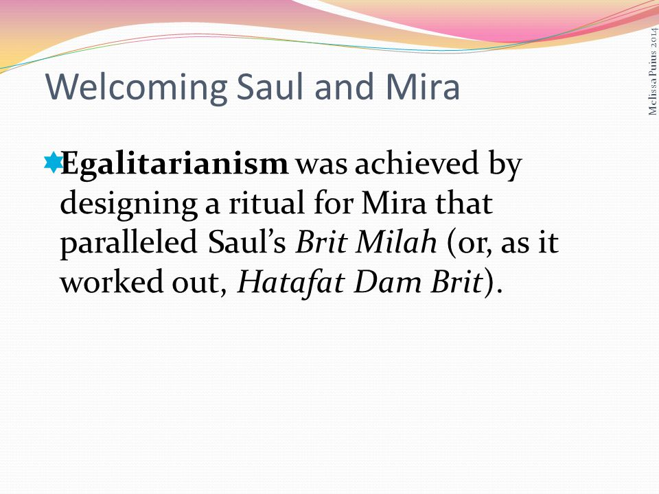 Egalitarianism was achieved by designing a ritual for Mira that paralleled Sauls Brit Milah (or, as it worked out, Hatafat Dam Brit).