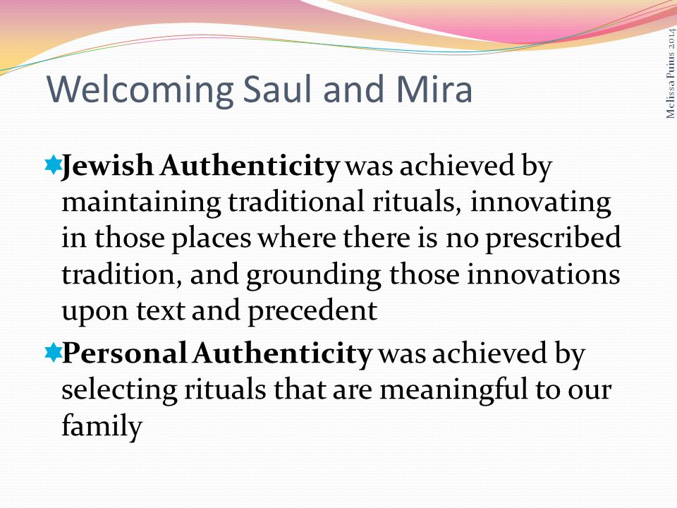 Jewish Authenticity was achieved by maintaining traditional rituals, innovating in those places where there is no prescribed tradition, and grounding those innovations upon text and precedent Personal Authenticity was achieved by selecting rituals that are meaningful to our family Melissa Puius 2014 Welcoming Saul and Mira