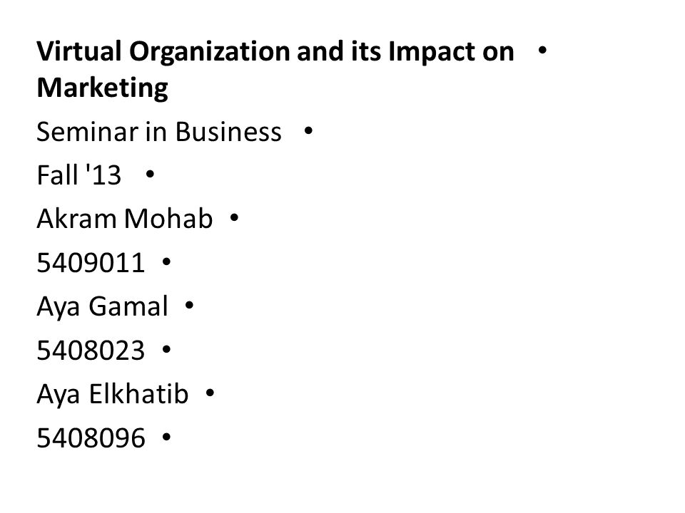 Virtual Organization and its Impact on Marketing Seminar in Business Fall 13 Akram Mohab 5409011 Aya Gamal 5408023 Aya Elkhatib 5408096