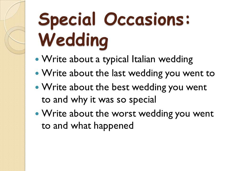 Special Occasions: Wedding Write about a typical Italian wedding Write about the last wedding you went to Write about the best wedding you went to and why it was so special Write about the worst wedding you went to and what happened