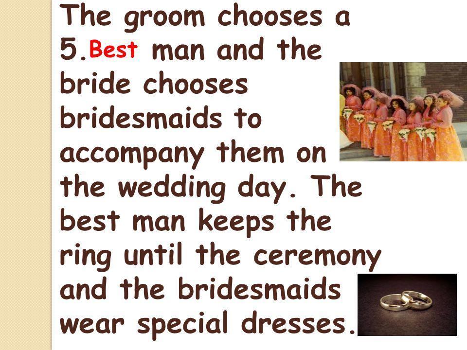The groom chooses a 5. man and the bride chooses bridesmaids to accompany them on the wedding day.