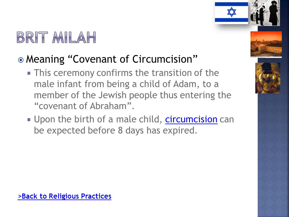 Meaning Covenant of Circumcision This ceremony confirms the transition of the male infant from being a child of Adam, to a member of the Jewish people thus entering the covenant of Abraham.