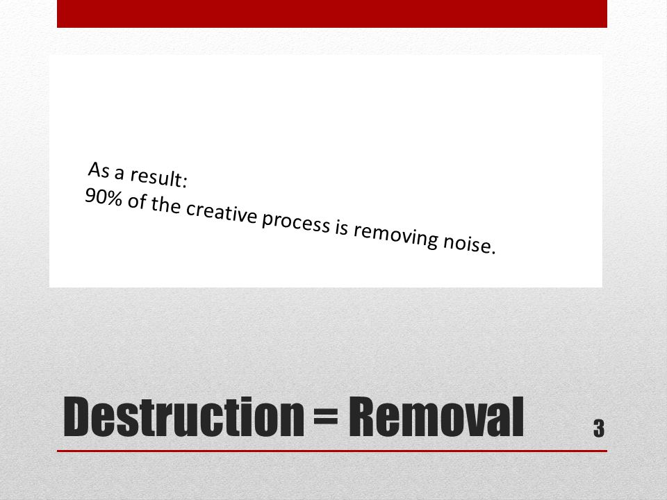 Destruction = Removal 90% of the creative process is removing information and simplifying a message.
