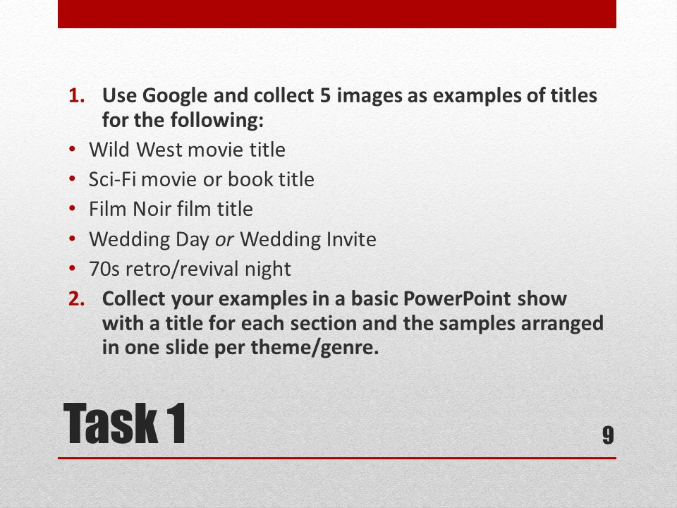 Task 1 1.Use Google and collect 5 images as examples of titles for the following: Wild West movie title Sci-Fi movie or book title Film Noir film title Wedding Day or Wedding Invite 70s retro/revival night 2.Collect your examples in a basic PowerPoint show with a title for each section and the samples arranged in one slide per theme/genre.