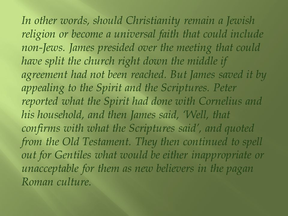 In other words, should Christianity remain a Jewish religion or become a universal faith that could include non-Jews. James presided over the meeting