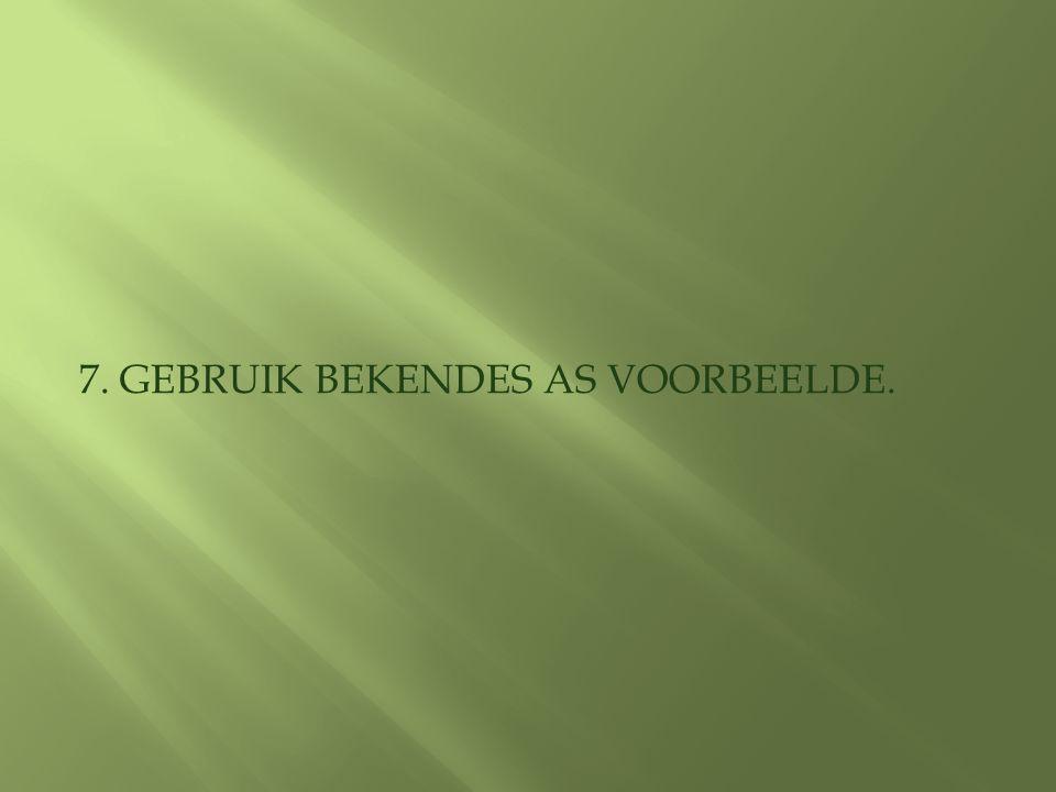 7. GEBRUIK BEKENDES AS VOORBEELDE.