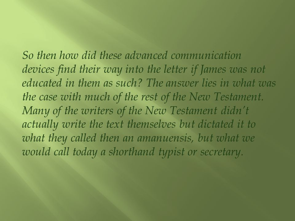 So then how did these advanced communication devices find their way into the letter if James was not educated in them as such? The answer lies in what