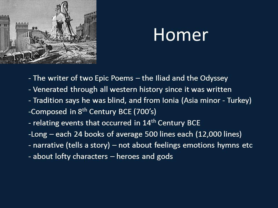 Homer - The writer of two Epic Poems – the Iliad and the Odyssey - Venerated through all western history since it was written - Tradition says he was blind, and from Ionia (Asia minor - Turkey) -Composed in 8 th Century BCE (700s) - relating events that occurred in 14 th Century BCE -Long – each 24 books of average 500 lines each (12,000 lines) - narrative (tells a story) – not about feelings emotions hymns etc - about lofty characters – heroes and gods