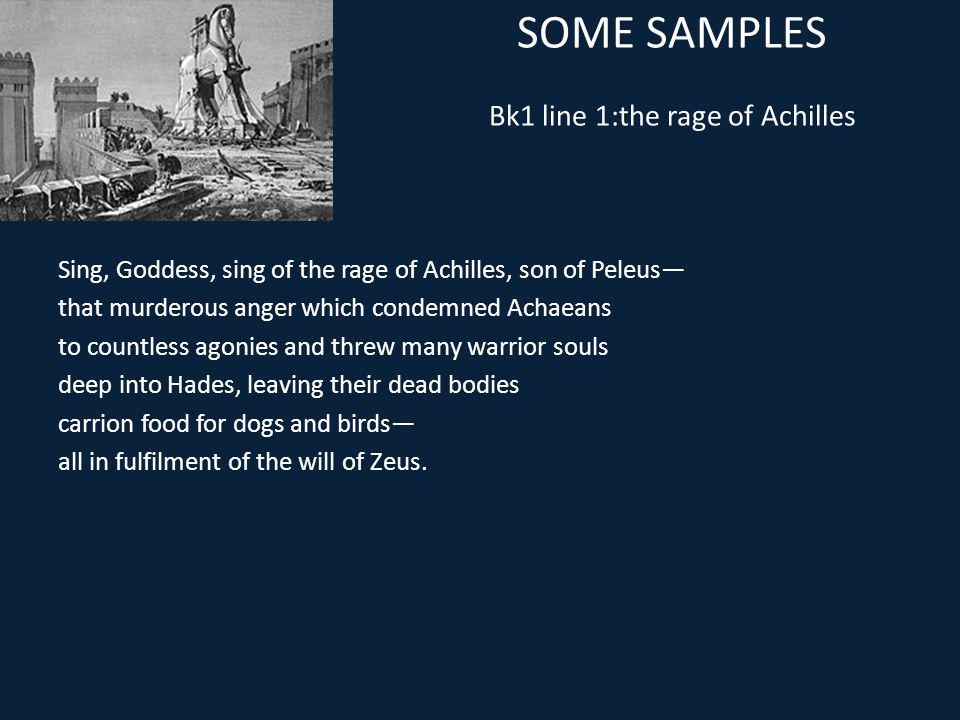 SOME SAMPLES Bk1 line 1:the rage of Achilles Sing, Goddess, sing of the rage of Achilles, son of Peleus that murderous anger which condemned Achaeans to countless agonies and threw many warrior souls deep into Hades, leaving their dead bodies carrion food for dogs and birds all in fulfilment of the will of Zeus.