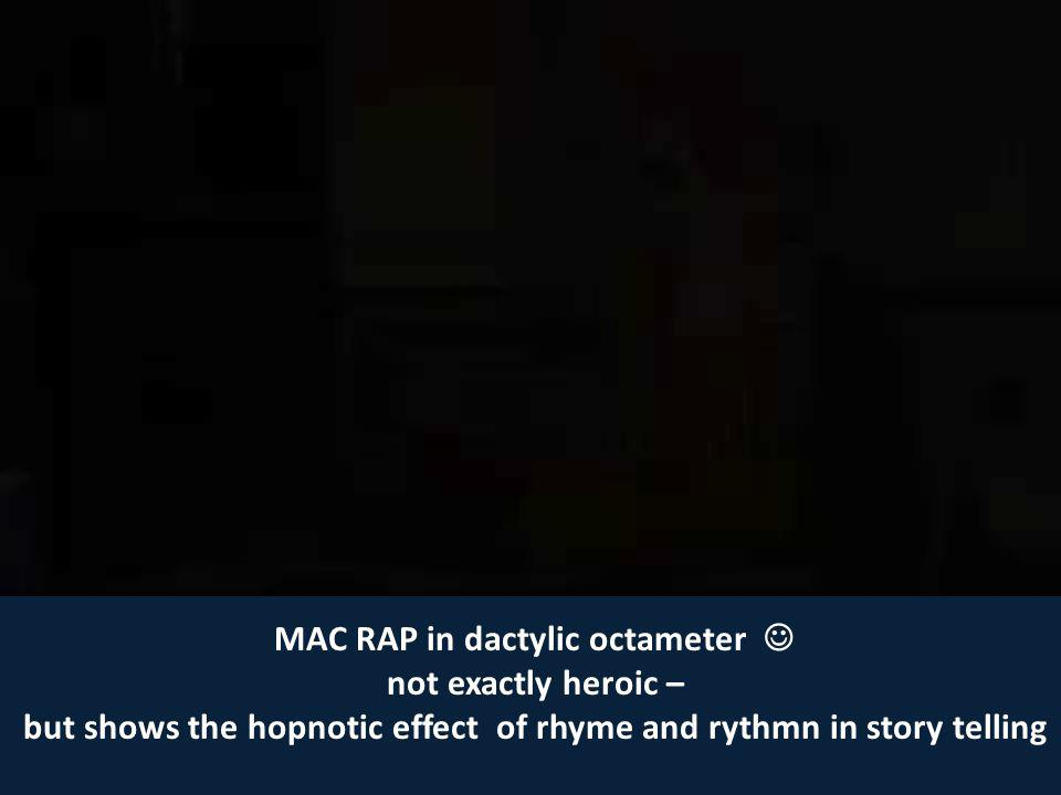MAC RAP in dactylic octameter not exactly heroic – but shows the hopnotic effect of rhyme and rythmn in story telling
