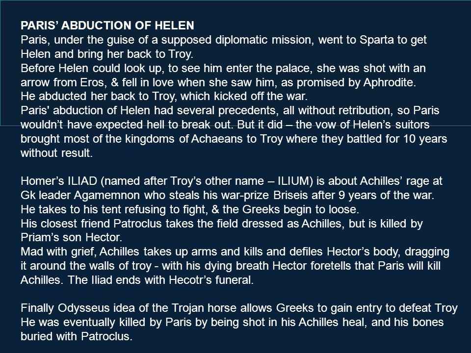 PARIS ABDUCTION OF HELEN Paris, under the guise of a supposed diplomatic mission, went to Sparta to get Helen and bring her back to Troy.