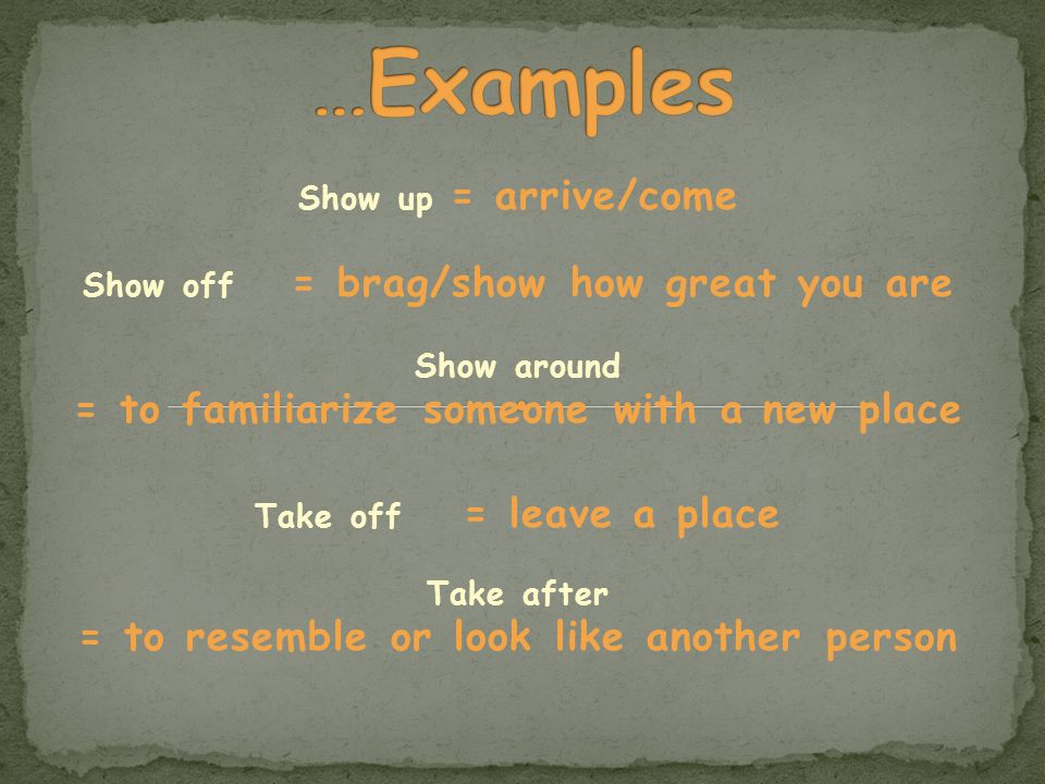Show up = arrive/come Show off = brag/show how great you are Show around = to familiarize someone with a new place Take off = leave a place Take after = to resemble or look like another person