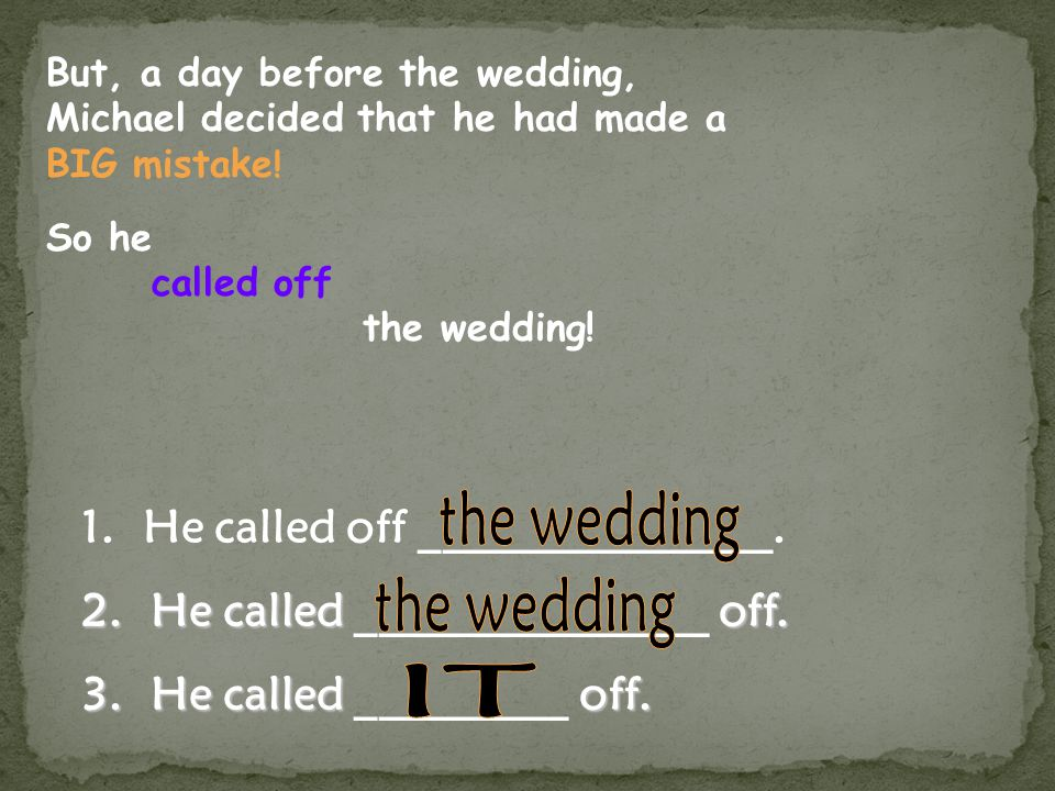 But, a day before the wedding, Michael decided that he had made a BIG mistake .