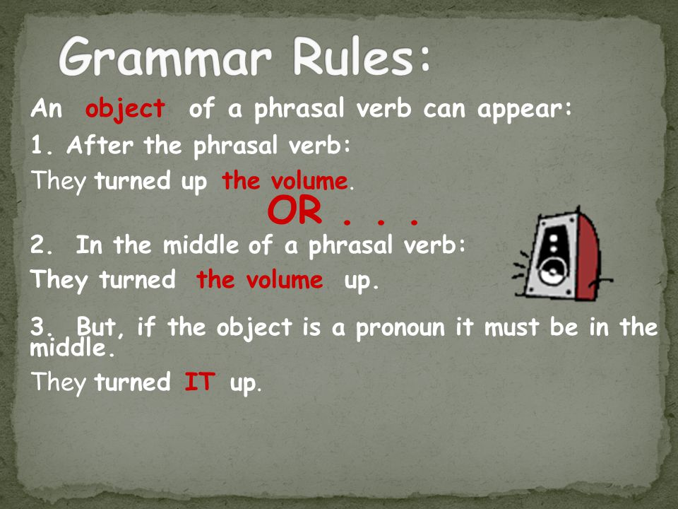 An object of a phrasal verb can appear: 1.After the phrasal verb: They turned up the volume.