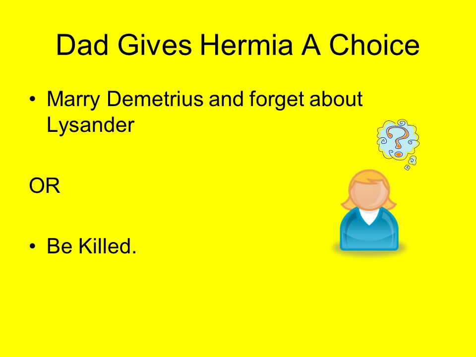 Dad Gives Hermia A Choice Marry Demetrius and forget about Lysander OR Be Killed.