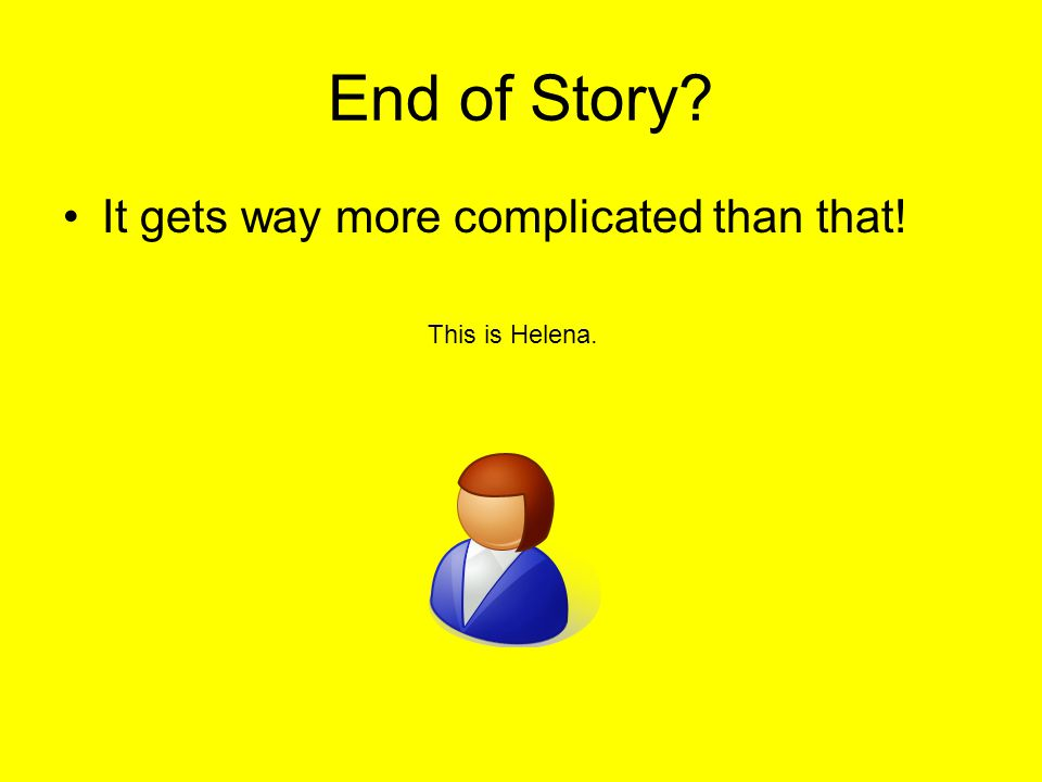 End of Story? It gets way more complicated than that! This is Helena.