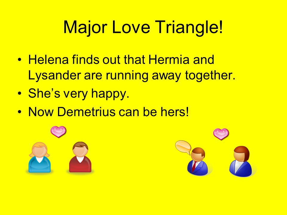 Major Love Triangle.Helena finds out that Hermia and Lysander are running away together.