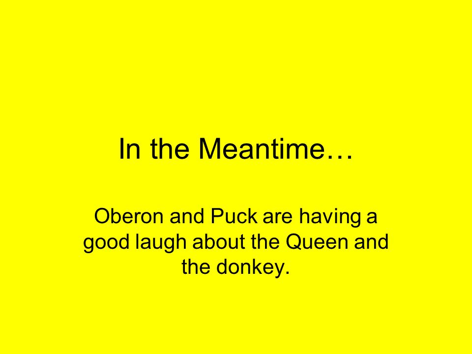In the Meantime… Oberon and Puck are having a good laugh about the Queen and the donkey.