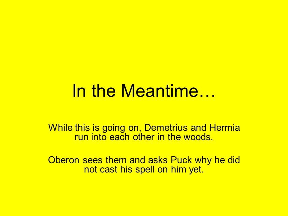 In the Meantime… While this is going on, Demetrius and Hermia run into each other in the woods.
