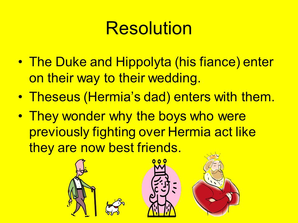 Resolution The Duke and Hippolyta (his fiance) enter on their way to their wedding.