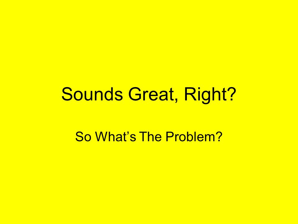 Sounds Great, Right? So Whats The Problem?