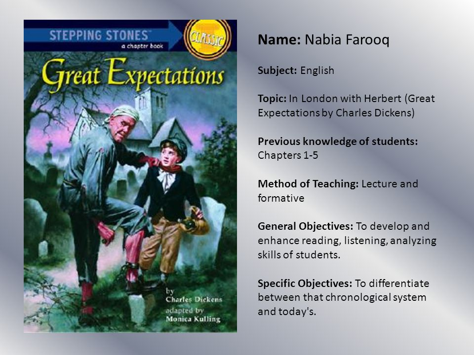 Name: Nabia Farooq Subject: English Topic: In London with Herbert (Great Expectations by Charles Dickens) Previous knowledge of students: Chapters 1-5 Method of Teaching: Lecture and formative General Objectives: To develop and enhance reading, listening, analyzing skills of students.