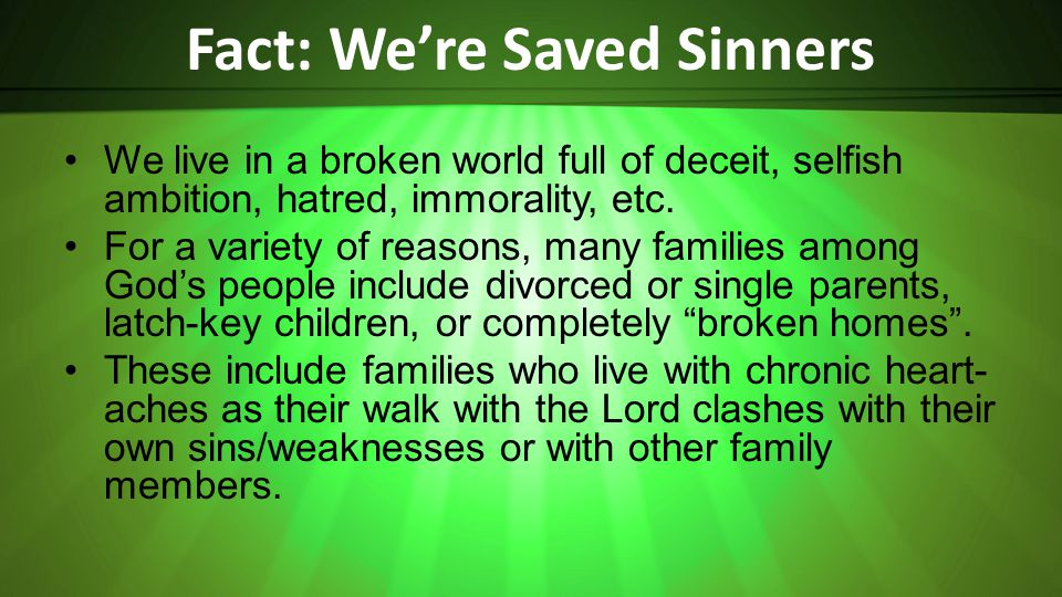 Fact: Were Saved Sinners We live in a broken world full of deceit, selfish ambition, hatred, immorality, etc.