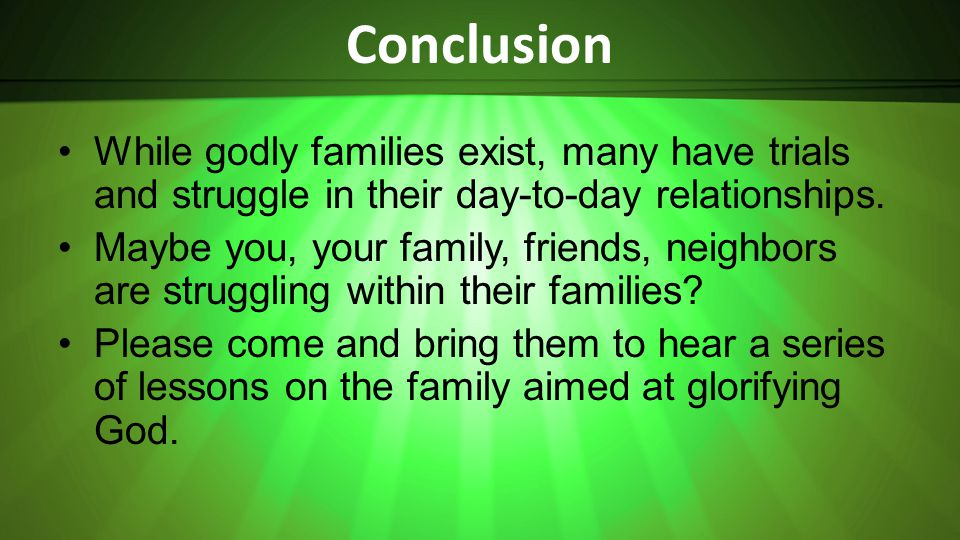 Conclusion While godly families exist, many have trials and struggle in their day-to-day relationships.