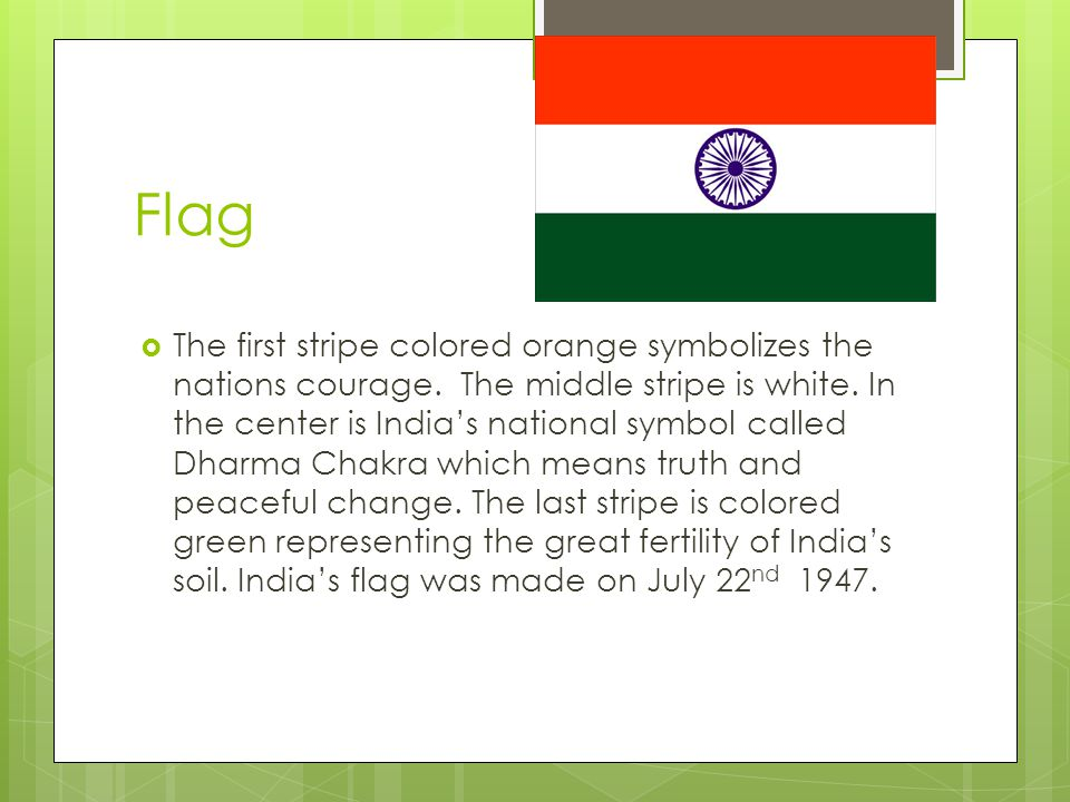 Flag The first stripe colored orange symbolizes the nations courage. The middle stripe is white. In the center is Indias national symbol called Dharma