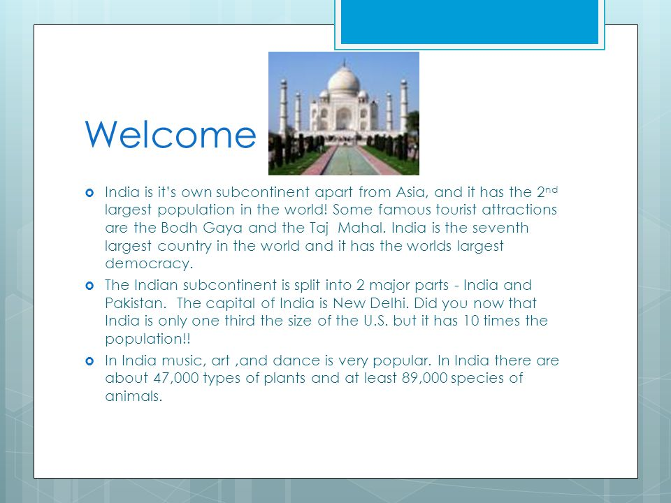 Welcome India is its own subcontinent apart from Asia, and it has the 2 nd largest population in the world! Some famous tourist attractions are the Bo